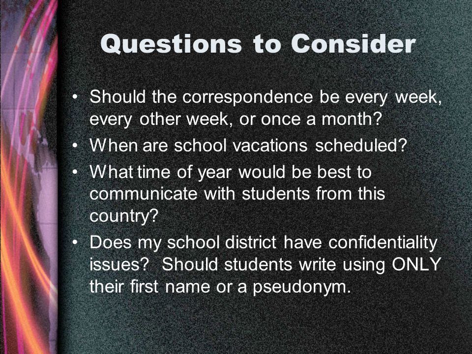Questions to Consider Should the correspondence be every week, every other week, or once a month.