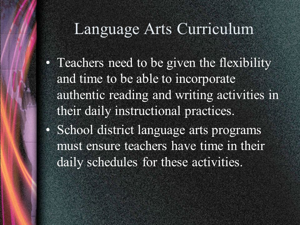 Language Arts Curriculum Teachers need to be given the flexibility and time to be able to incorporate authentic reading and writing activities in thei