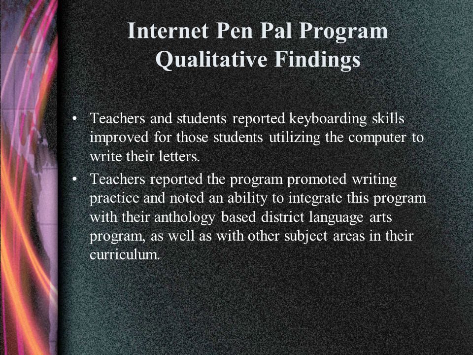 Internet Pen Pal Program Qualitative Findings Teachers and students reported keyboarding skills improved for those students utilizing the computer to write their letters.