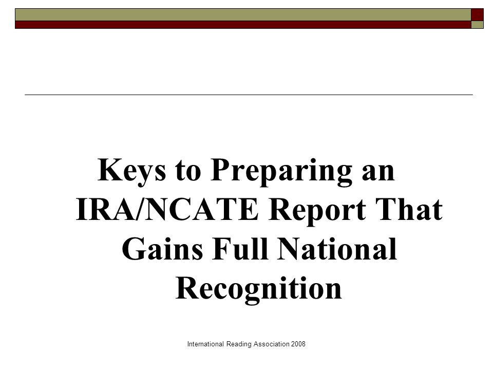 International Reading Association 2008 Keys to Preparing an IRA/NCATE Report That Gains Full National Recognition