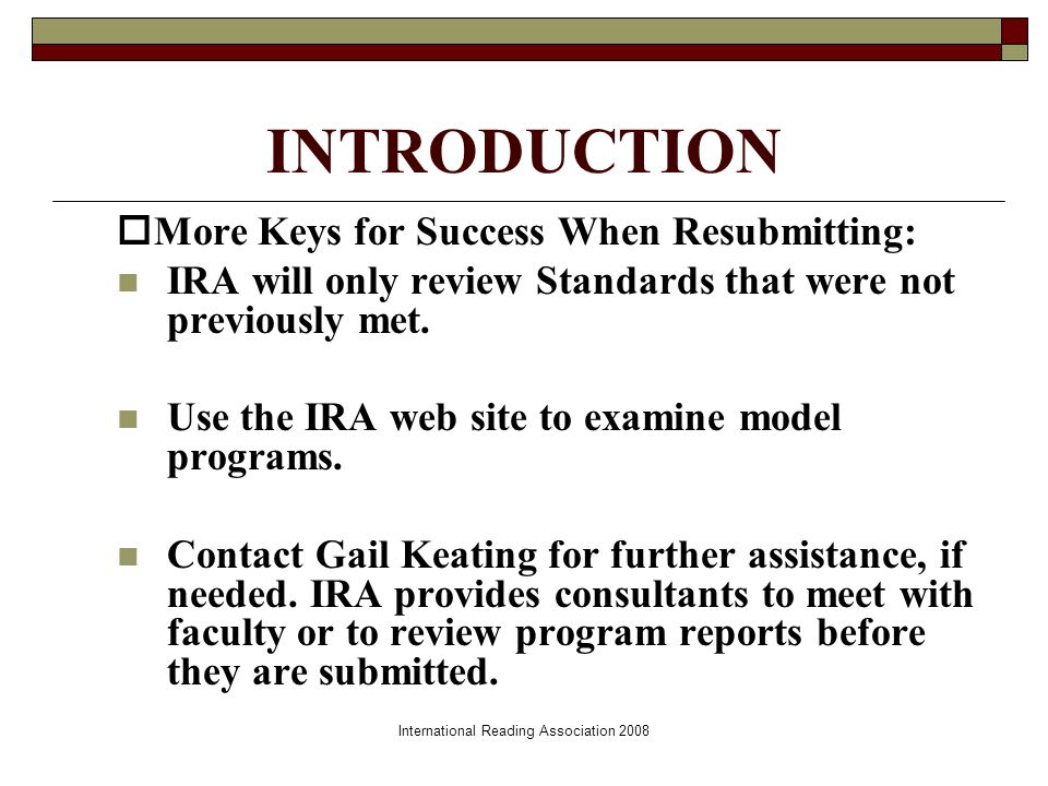 INTRODUCTION More Keys for Success When Resubmitting: IRA will only review Standards that were not previously met.
