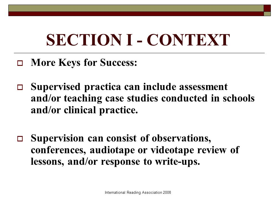 International Reading Association 2008 SECTION I - CONTEXT More Keys for Success: Supervised practica can include assessment and/or teaching case studies conducted in schools and/or clinical practice.