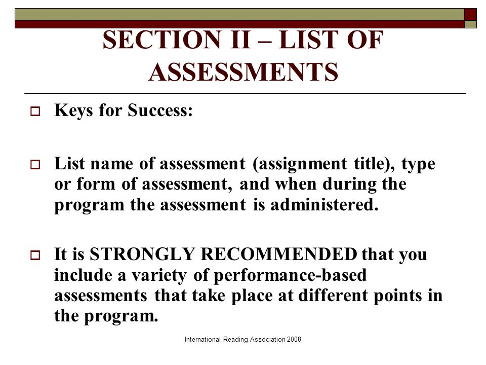 International Reading Association 2008 SECTION II – LIST OF ASSESSMENTS Keys for Success: List name of assessment (assignment title), type or form of assessment, and when during the program the assessment is administered.