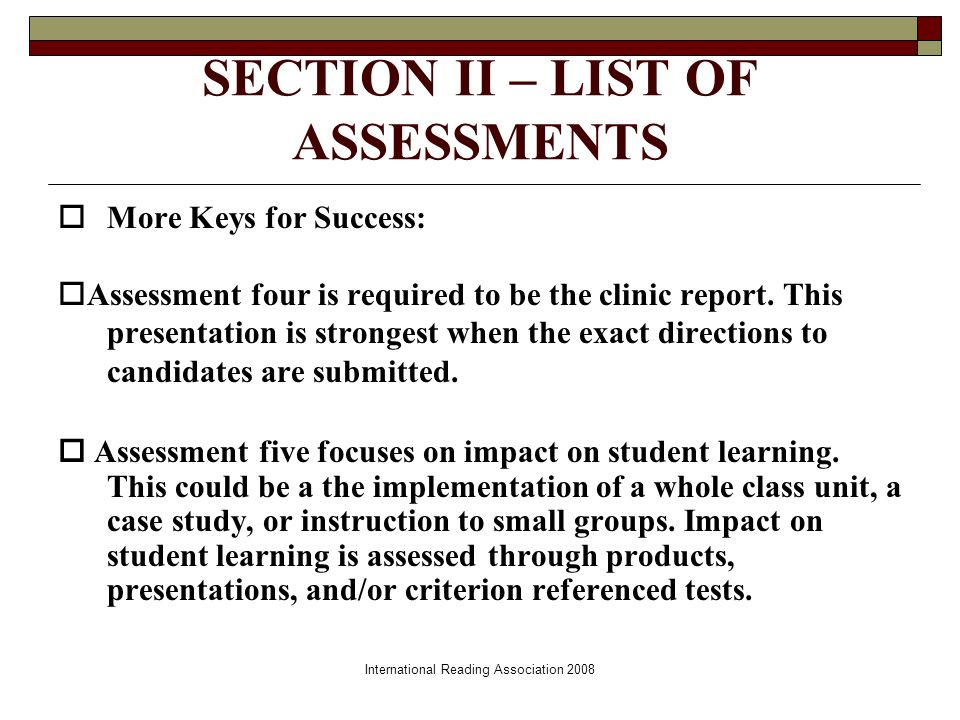 International Reading Association 2008 SECTION II – LIST OF ASSESSMENTS More Keys for Success: Assessment four is required to be the clinic report.