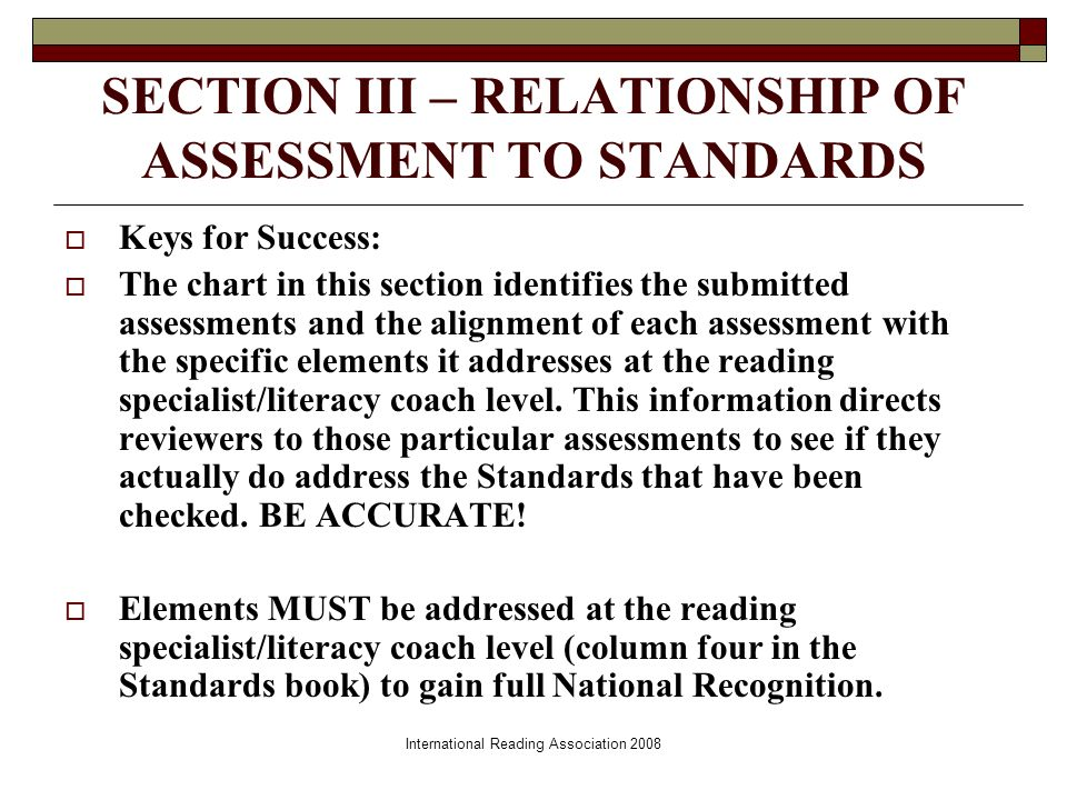 International Reading Association 2008 SECTION III – RELATIONSHIP OF ASSESSMENT TO STANDARDS Keys for Success: The chart in this section identifies the submitted assessments and the alignment of each assessment with the specific elements it addresses at the reading specialist/literacy coach level.
