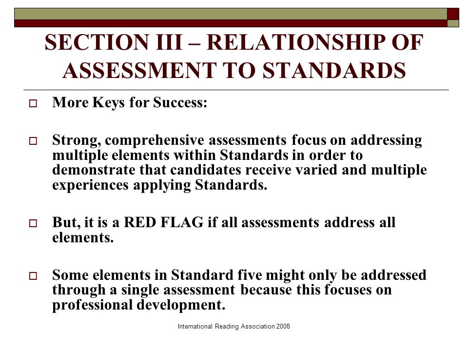 International Reading Association 2008 SECTION III – RELATIONSHIP OF ASSESSMENT TO STANDARDS More Keys for Success: Strong, comprehensive assessments focus on addressing multiple elements within Standards in order to demonstrate that candidates receive varied and multiple experiences applying Standards.