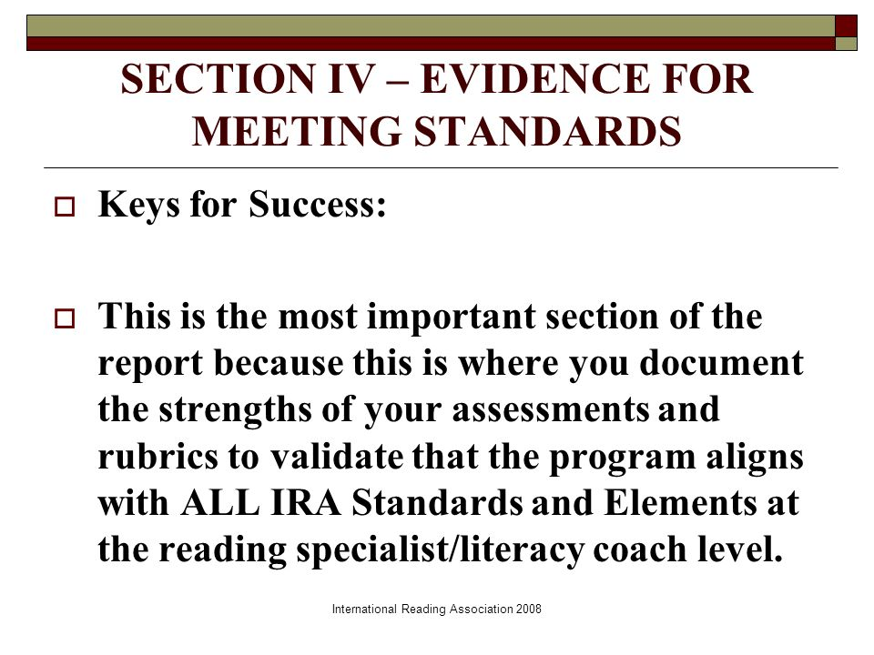 International Reading Association 2008 SECTION IV – EVIDENCE FOR MEETING STANDARDS Keys for Success: This is the most important section of the report because this is where you document the strengths of your assessments and rubrics to validate that the program aligns with ALL IRA Standards and Elements at the reading specialist/literacy coach level.