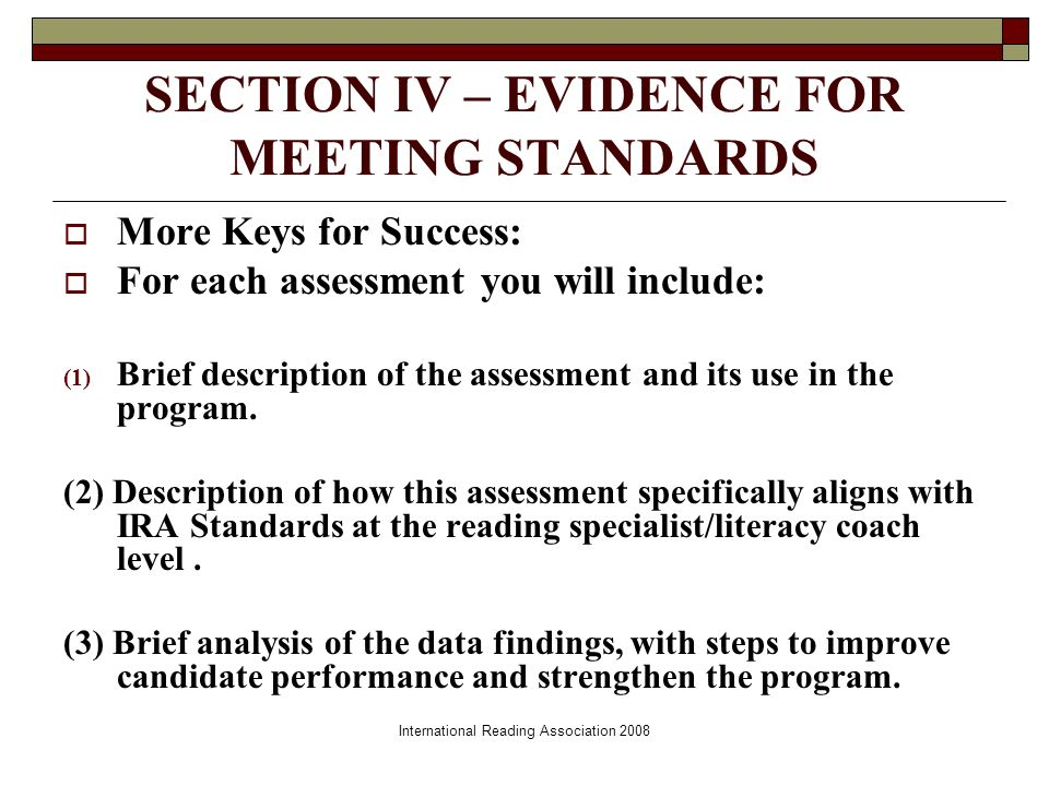 International Reading Association 2008 SECTION IV – EVIDENCE FOR MEETING STANDARDS More Keys for Success: For each assessment you will include: (1) Brief description of the assessment and its use in the program.