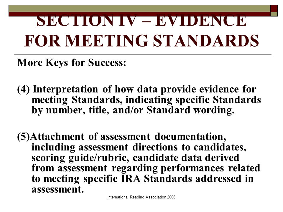 SECTION IV – EVIDENCE FOR MEETING STANDARDS More Keys for Success: (4) Interpretation of how data provide evidence for meeting Standards, indicating specific Standards by number, title, and/or Standard wording.