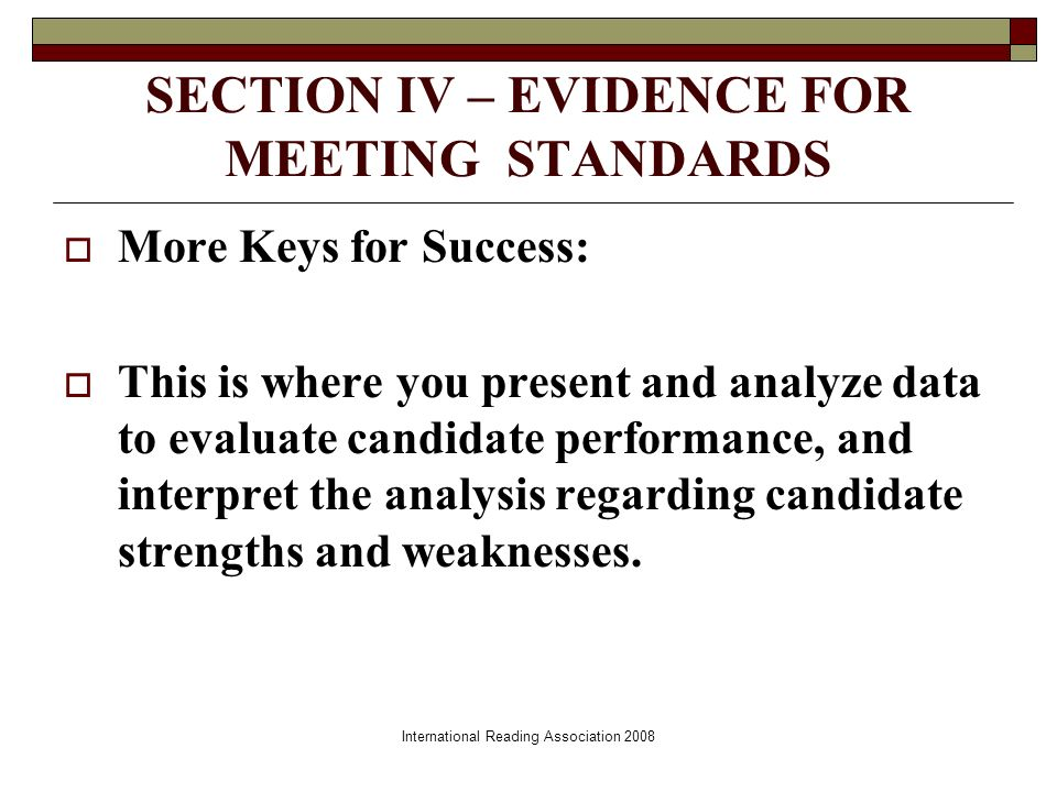 SECTION IV – EVIDENCE FOR MEETING STANDARDS More Keys for Success: This is where you present and analyze data to evaluate candidate performance, and interpret the analysis regarding candidate strengths and weaknesses.
