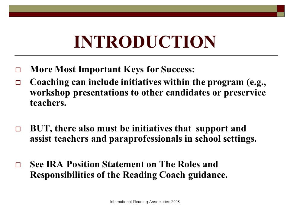 International Reading Association 2008 INTRODUCTION More Most Important Keys for Success: Coaching can include initiatives within the program (e.g., workshop presentations to other candidates or preservice teachers.
