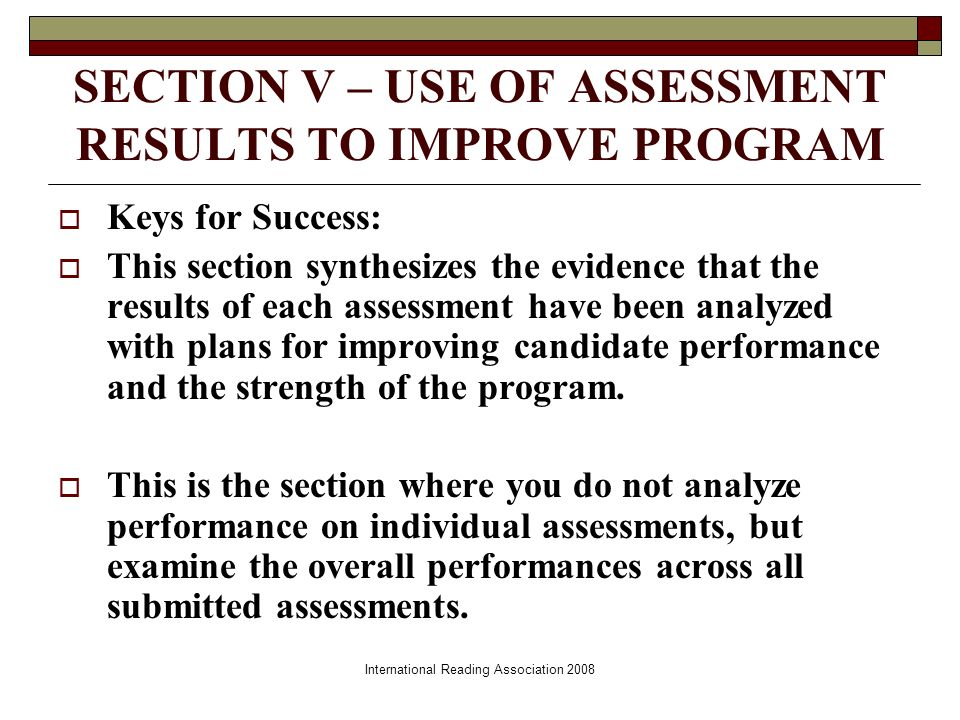 International Reading Association 2008 SECTION V – USE OF ASSESSMENT RESULTS TO IMPROVE PROGRAM Keys for Success: This section synthesizes the evidence that the results of each assessment have been analyzed with plans for improving candidate performance and the strength of the program.