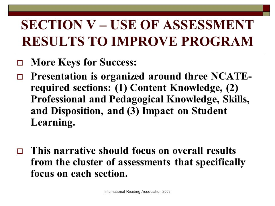 International Reading Association 2008 SECTION V – USE OF ASSESSMENT RESULTS TO IMPROVE PROGRAM More Keys for Success: Presentation is organized around three NCATE- required sections: (1) Content Knowledge, (2) Professional and Pedagogical Knowledge, Skills, and Disposition, and (3) Impact on Student Learning.