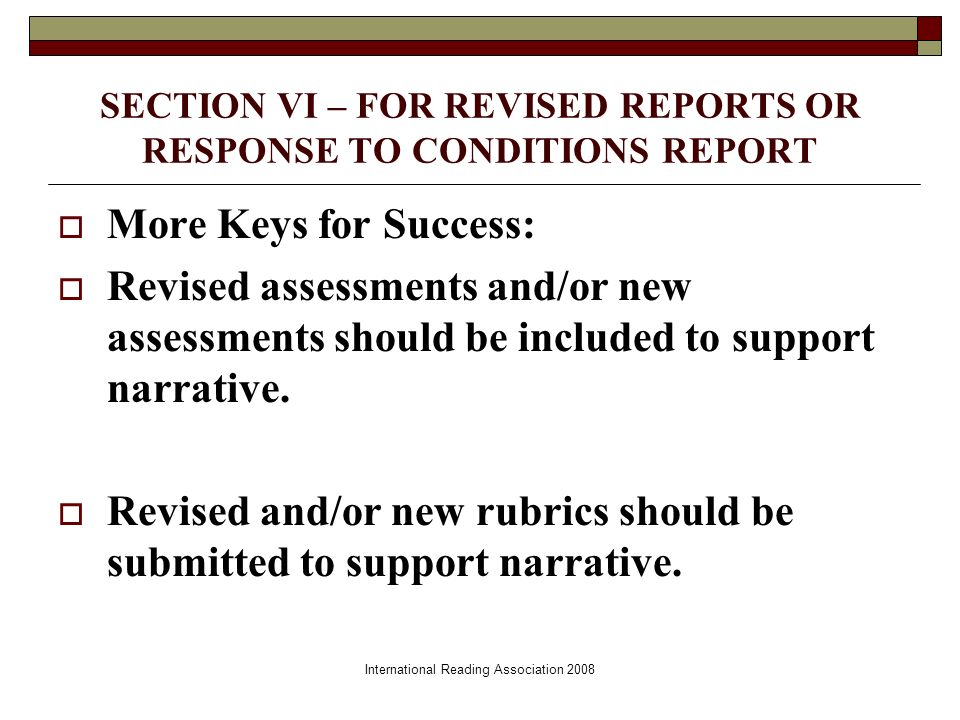 International Reading Association 2008 SECTION VI – FOR REVISED REPORTS OR RESPONSE TO CONDITIONS REPORT More Keys for Success: Revised assessments and/or new assessments should be included to support narrative.