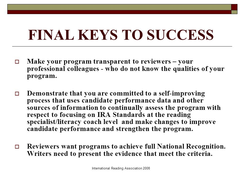 International Reading Association 2008 FINAL KEYS TO SUCCESS Make your program transparent to reviewers – your professional colleagues - who do not know the qualities of your program.