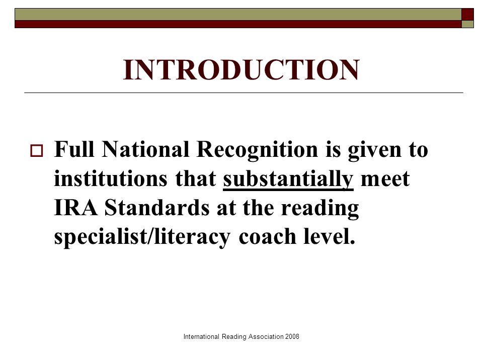 International Reading Association 2008 INTRODUCTION Full National Recognition is given to institutions that substantially meet IRA Standards at the reading specialist/literacy coach level.