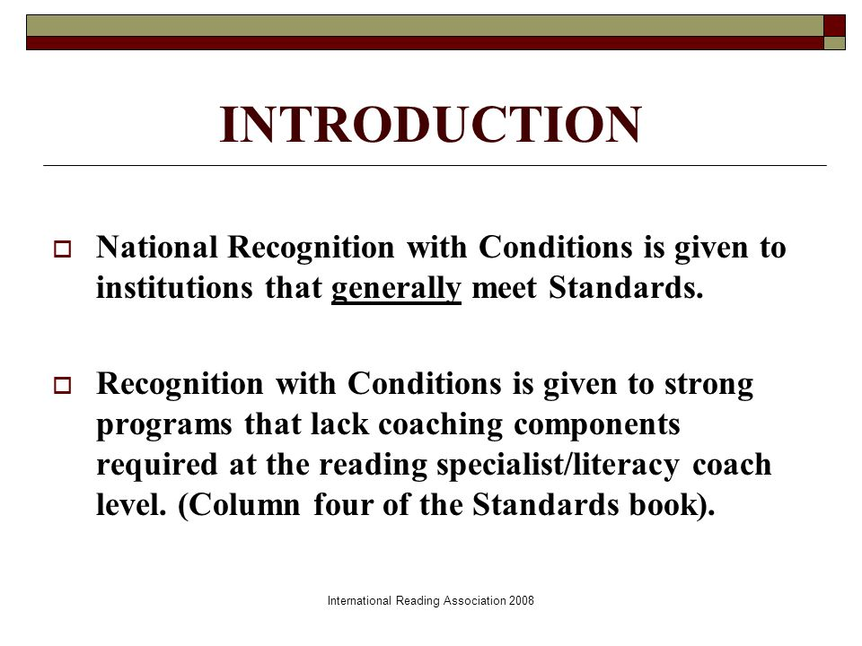 International Reading Association 2008 INTRODUCTION National Recognition with Conditions is given to institutions that generally meet Standards.