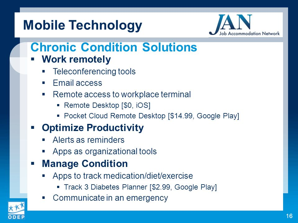 Chronic Condition Solutions Work remotely Teleconferencing tools Email access Remote access to workplace terminal Remote Desktop [$0, iOS] Pocket Cloud Remote Desktop [$14.99, Google Play] Optimize Productivity Alerts as reminders Apps as organizational tools Manage Condition Apps to track medication/diet/exercise Track 3 Diabetes Planner [$2.99, Google Play] Communicate in an emergency Mobile Technology 16