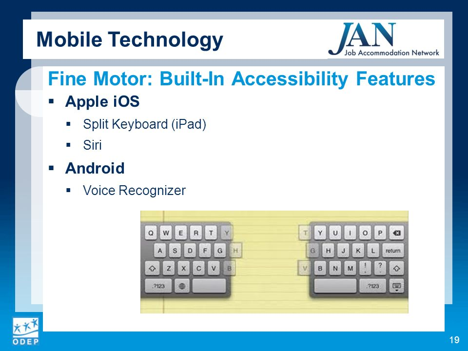 Fine Motor: Built-In Accessibility Features Apple iOS Split Keyboard (iPad) Siri Android Voice Recognizer Mobile Technology 19
