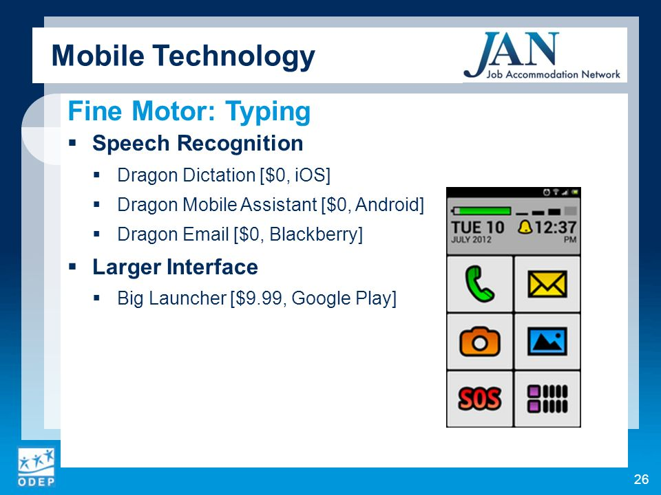Fine Motor: Typing Speech Recognition Dragon Dictation [$0, iOS] Dragon Mobile Assistant [$0, Android] Dragon Email [$0, Blackberry] Larger Interface Big Launcher [$9.99, Google Play] Mobile Technology 26
