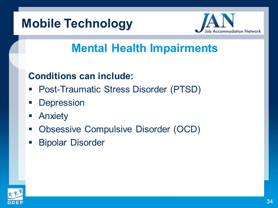 Mental Health Impairments Conditions can include: Post-Traumatic Stress Disorder (PTSD) Depression Anxiety Obsessive Compulsive Disorder (OCD) Bipolar Disorder 34 Mobile Technology