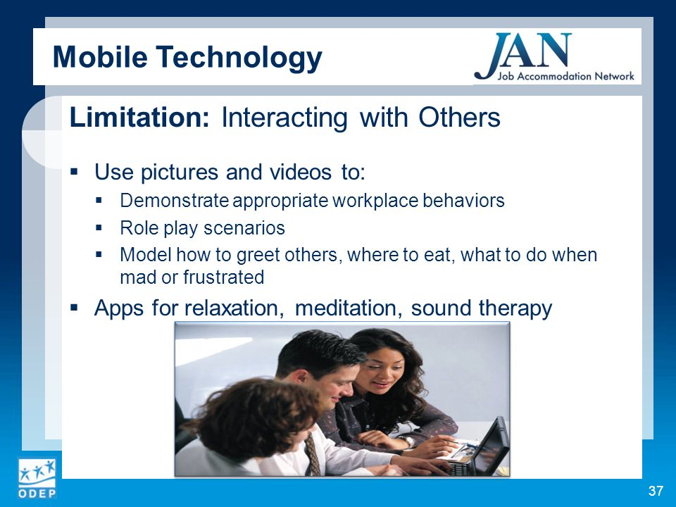 Limitation: Interacting with Others Use pictures and videos to: Demonstrate appropriate workplace behaviors Role play scenarios Model how to greet others, where to eat, what to do when mad or frustrated Apps for relaxation, meditation, sound therapy 37 Mobile Technology