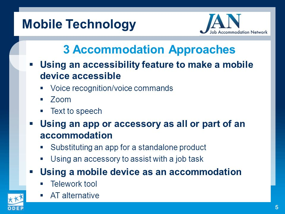 3 Accommodation Approaches Using an accessibility feature to make a mobile device accessible Voice recognition/voice commands Zoom Text to speech Using an app or accessory as all or part of an accommodation Substituting an app for a standalone product Using an accessory to assist with a job task Using a mobile device as an accommodation Telework tool AT alternative Mobile Technology 5