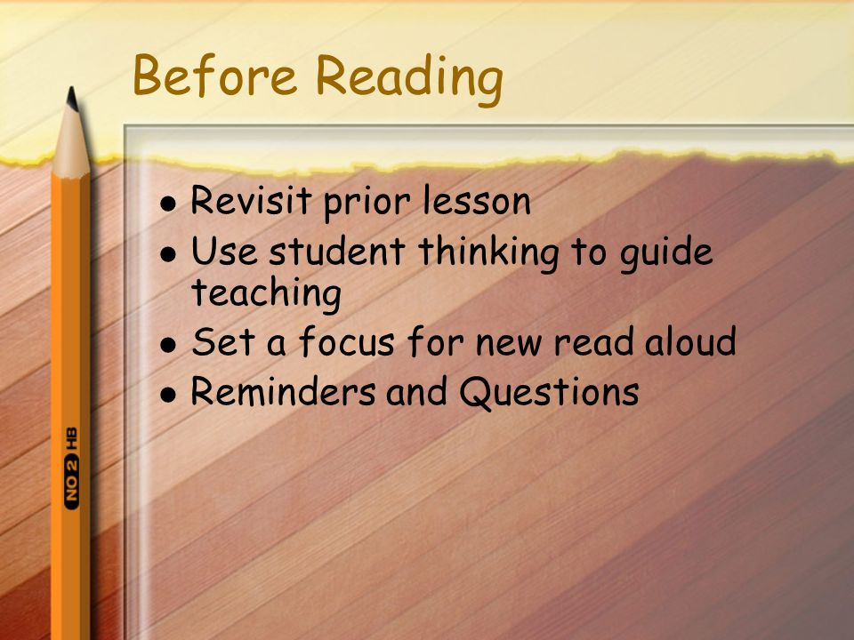 Before Reading Revisit prior lesson Use student thinking to guide teaching Set a focus for new read aloud Reminders and Questions