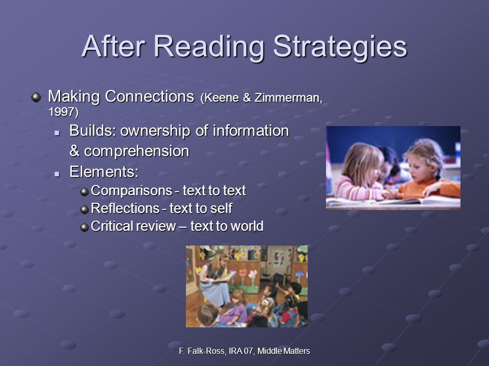 F. Falk-Ross, IRA 07, Middle Matters After Reading Strategies Making Connections (Keene & Zimmerman, 1997) Builds: ownership of information Builds: ow