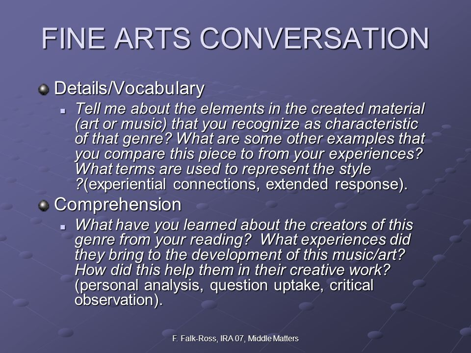 F. Falk-Ross, IRA 07, Middle Matters FINE ARTS CONVERSATION Details/Vocabulary Tell me about the elements in the created material (art or music) that