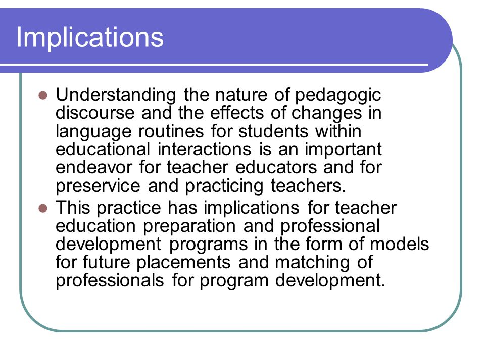 Implications Understanding the nature of pedagogic discourse and the effects of changes in language routines for students within educational interactions is an important endeavor for teacher educators and for preservice and practicing teachers.