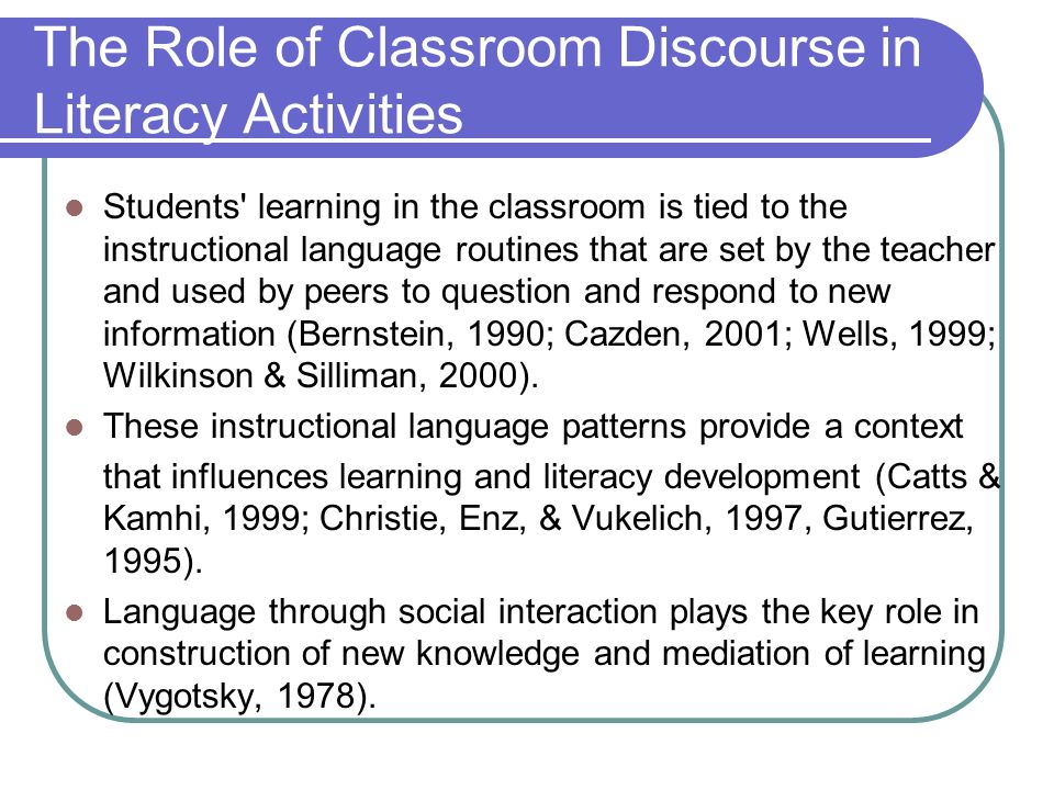 The Role of Classroom Discourse in Literacy Activities Students learning in the classroom is tied to the instructional language routines that are set by the teacher and used by peers to question and respond to new information (Bernstein, 1990; Cazden, 2001; Wells, 1999; Wilkinson & Silliman, 2000).