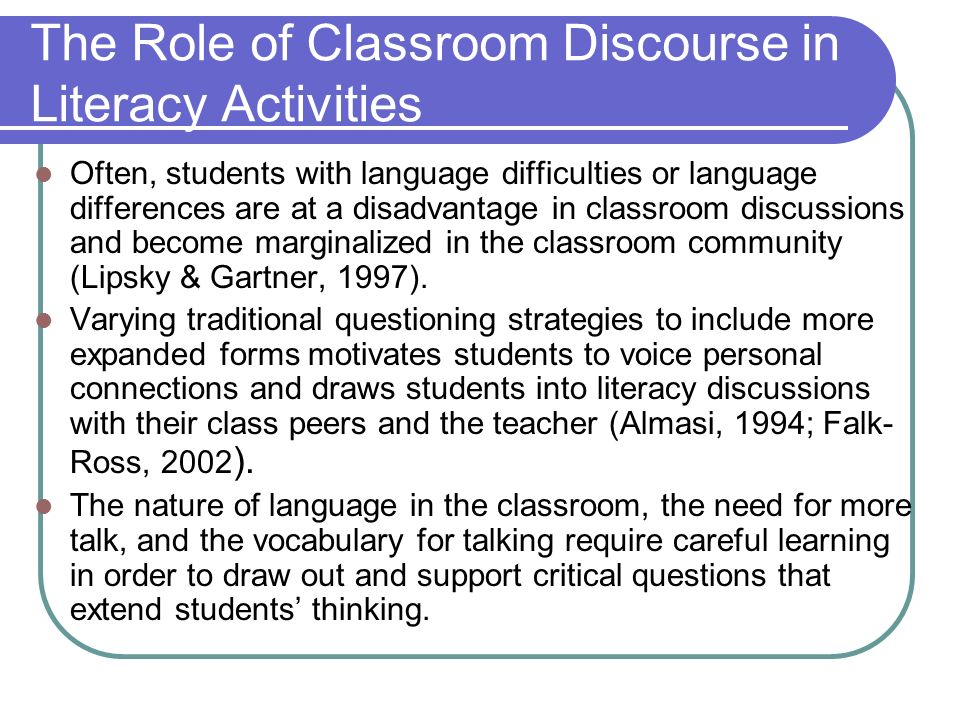 The Role of Classroom Discourse in Literacy Activities Often, students with language difficulties or language differences are at a disadvantage in classroom discussions and become marginalized in the classroom community (Lipsky & Gartner, 1997).