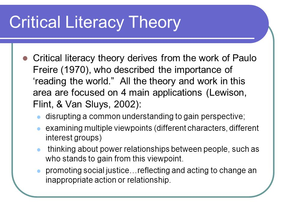 Critical Literacy Theory Critical literacy theory derives from the work of Paulo Freire (1970), who described the importance of reading the world. All