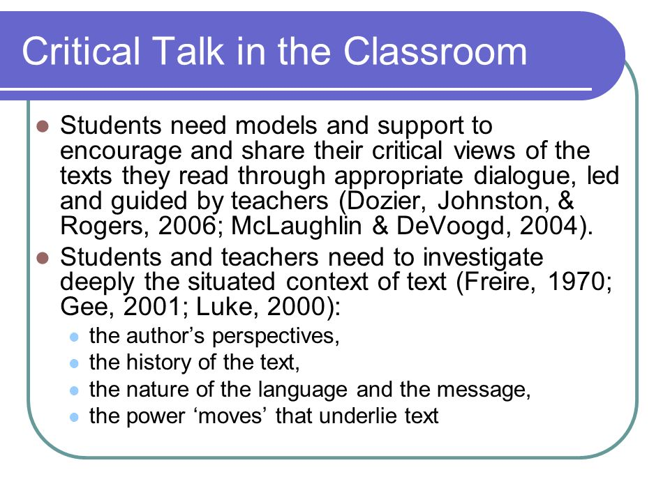 Critical Talk in the Classroom Students need models and support to encourage and share their critical views of the texts they read through appropriate dialogue, led and guided by teachers (Dozier, Johnston, & Rogers, 2006; McLaughlin & DeVoogd, 2004).