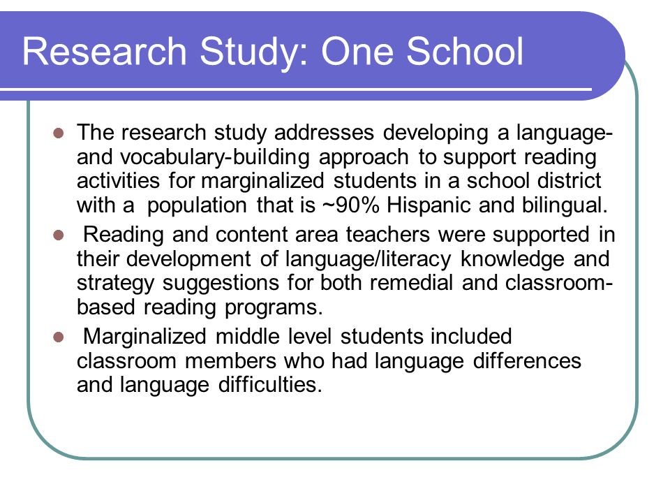 Research Study: One School The research study addresses developing a language- and vocabulary-building approach to support reading activities for marg