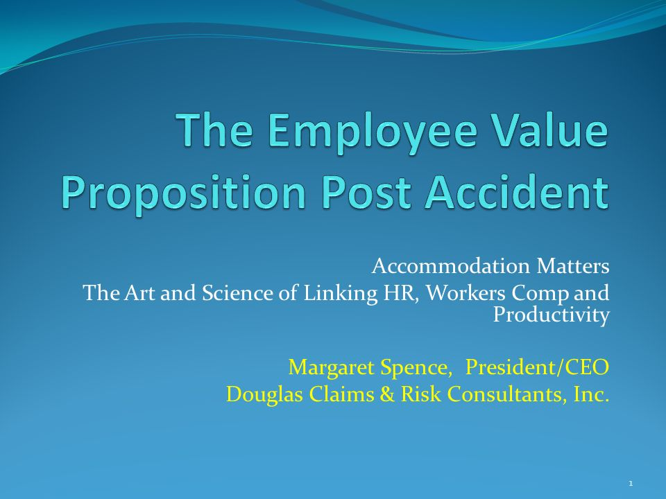 Accommodation Matters The Art and Science of Linking HR, Workers Comp and Productivity Margaret Spence, President/CEO Douglas Claims & Risk Consultants, Inc.