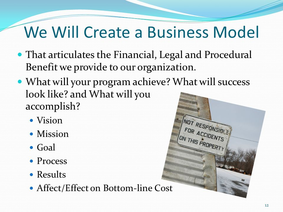 We Will Create a Business Model That articulates the Financial, Legal and Procedural Benefit we provide to our organization.