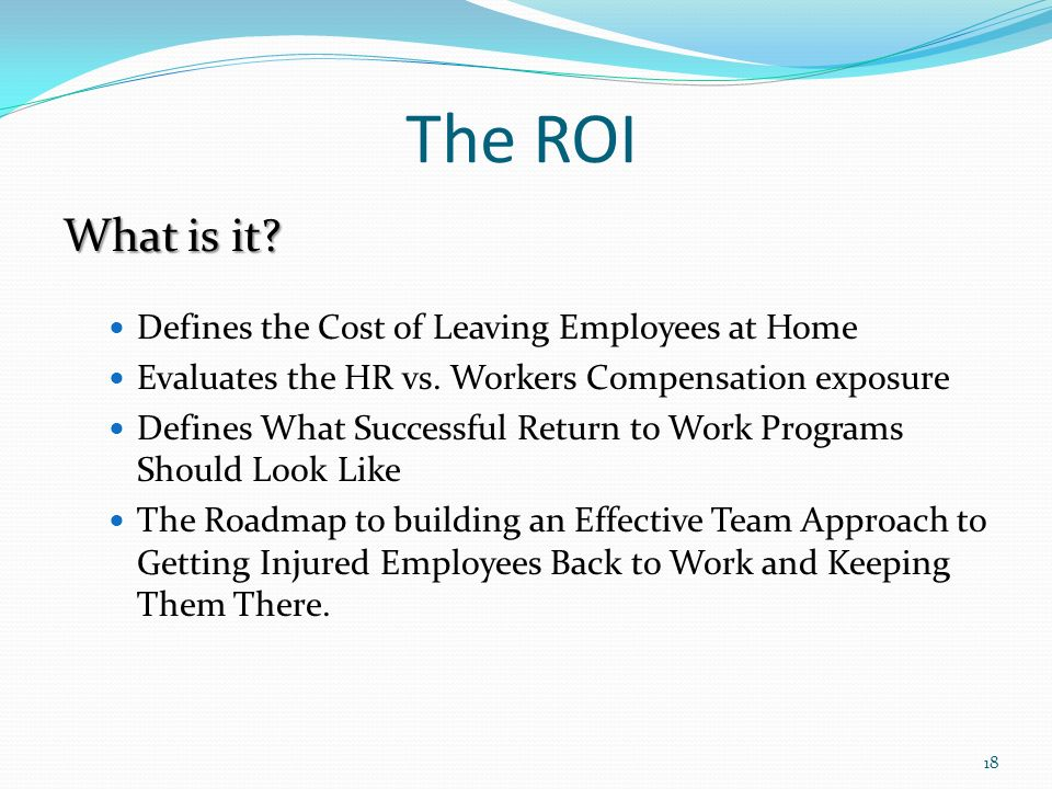 The ROI What is it. Defines the Cost of Leaving Employees at Home Evaluates the HR vs.