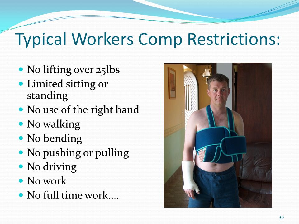 Typical Workers Comp Restrictions: No lifting over 25lbs Limited sitting or standing No use of the right hand No walking No bending No pushing or pulling No driving No work No full time work….