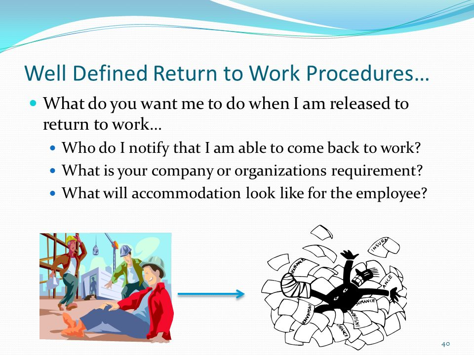 Well Defined Return to Work Procedures… What do you want me to do when I am released to return to work… Who do I notify that I am able to come back to work.