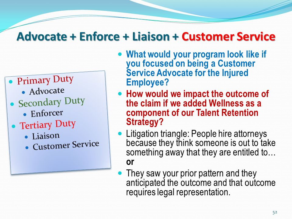 Advocate + Enforce + Liaison + Customer Service Primary Duty Advocate Secondary Duty Enforcer Tertiary Duty Liaison Customer Service Primary Duty Advocate Secondary Duty Enforcer Tertiary Duty Liaison Customer Service What would your program look like if you focused on being a Customer Service Advocate for the Injured Employee.