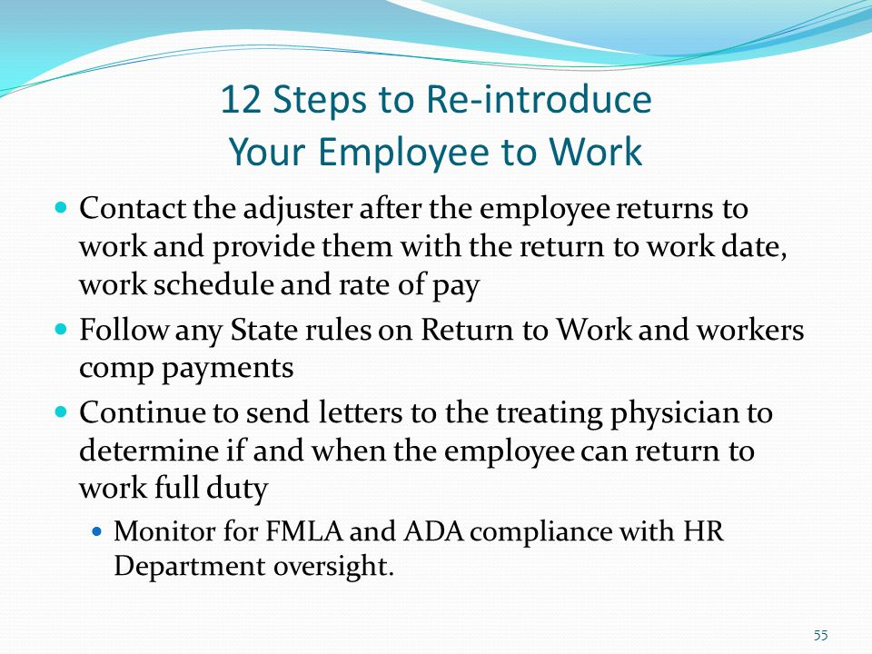 12 Steps to Re-introduce Your Employee to Work Contact the adjuster after the employee returns to work and provide them with the return to work date, work schedule and rate of pay Follow any State rules on Return to Work and workers comp payments Continue to send letters to the treating physician to determine if and when the employee can return to work full duty Monitor for FMLA and ADA compliance with HR Department oversight.