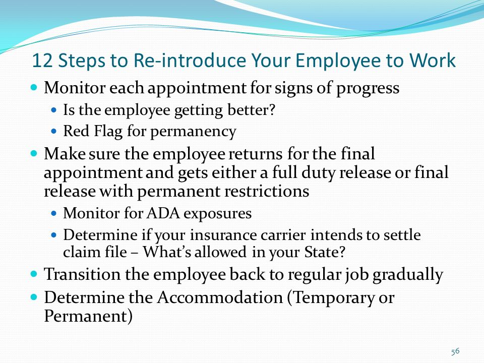 12 Steps to Re-introduce Your Employee to Work Monitor each appointment for signs of progress Is the employee getting better.