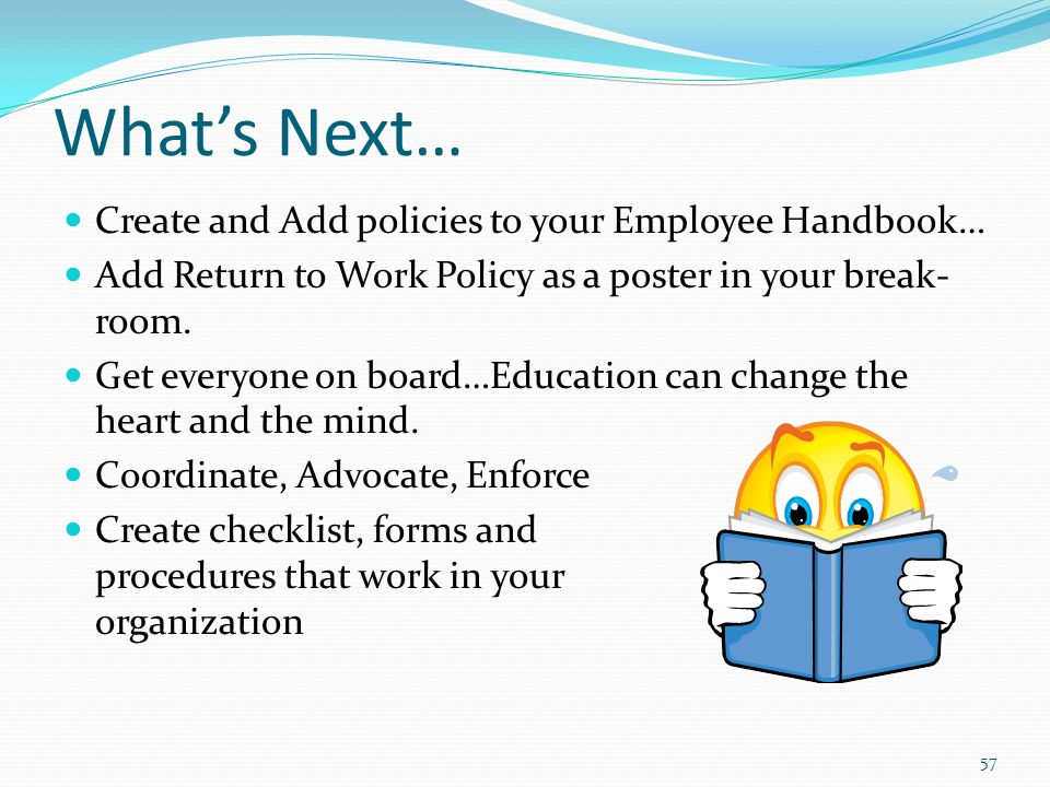 Whats Next… Create and Add policies to your Employee Handbook… Add Return to Work Policy as a poster in your break- room.