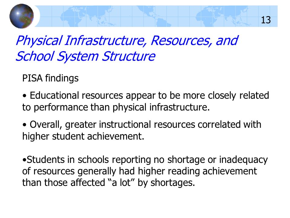 PISA findings Educational resources appear to be more closely related to performance than physical infrastructure. Overall, greater instructional reso