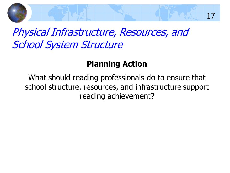 Planning Action What should reading professionals do to ensure that school structure, resources, and infrastructure support reading achievement? Physi