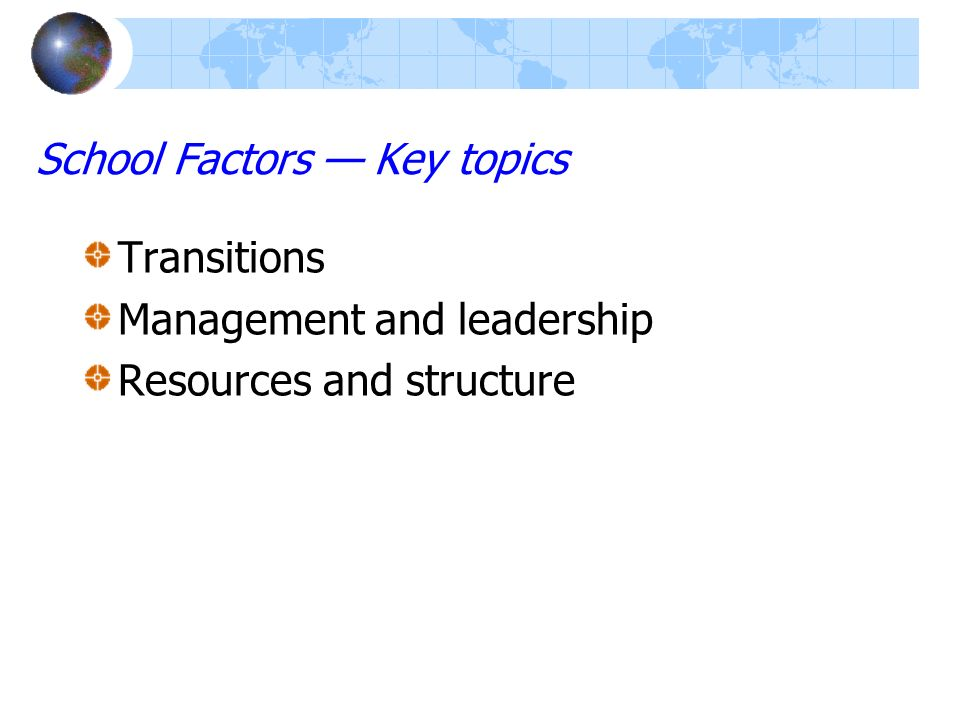 School Factors Key topics Transitions Management and leadership Resources and structure