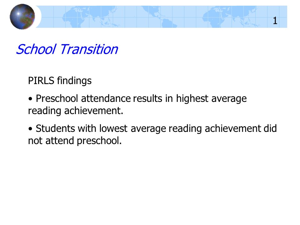 PIRLS findings Preschool attendance results in highest average reading achievement. Students with lowest average reading achievement did not attend pr