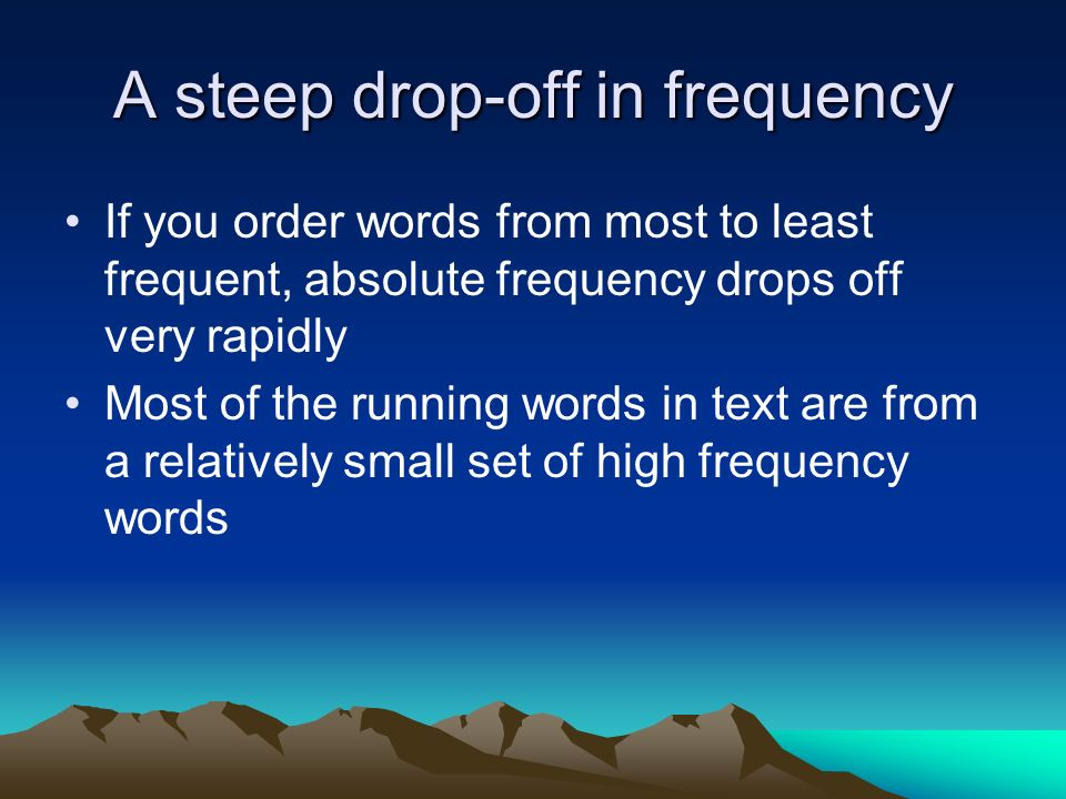 A steep drop-off in frequency If you order words from most to least frequent, absolute frequency drops off very rapidly Most of the running words in t